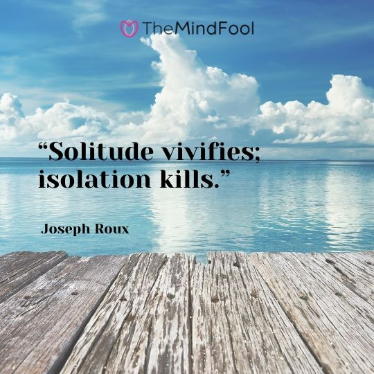 """Solitude vivifies; isolation kills."" - Joseph Roux"