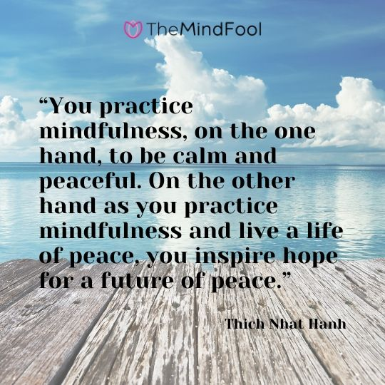 """You practice mindfulness, on the one hand, to be calm and peaceful. On the other hand as you practice mindfulness and live a life of peace, you inspire hope for a future of peace."" – Thich Nhat Hanh"