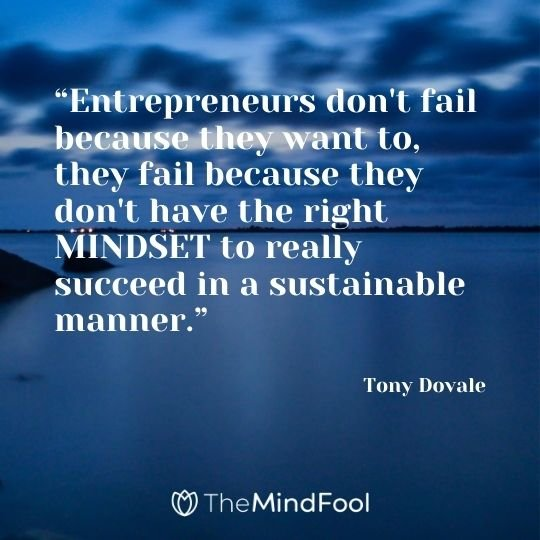 """Entrepreneurs don't fail because they want to, they fail because they don't have the right MINDSET to really succeed in a sustainable manner."" - Tony Dovale"