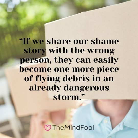 """If we share our shame story with the wrong person, they can easily become one more piece of flying debris in an already dangerous storm."""