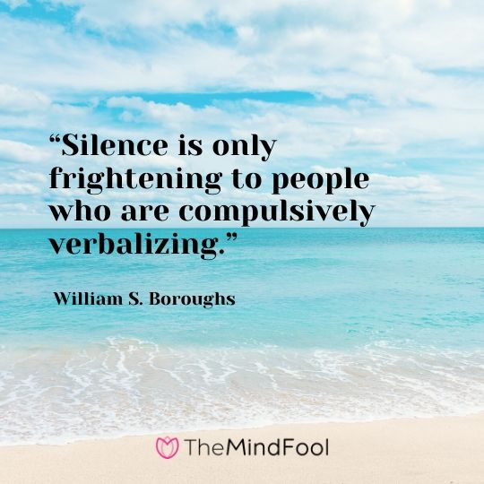 """Silence is only frightening to people who are compulsively verbalizing."" – William S. Boroughs"