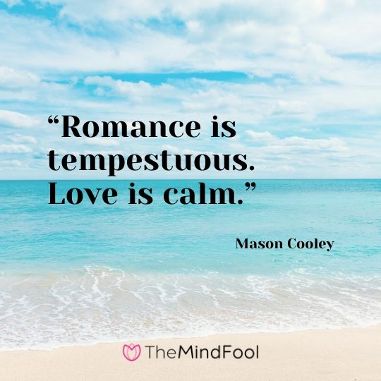 """Romance is tempestuous. Love is calm."" – Mason Cooley"