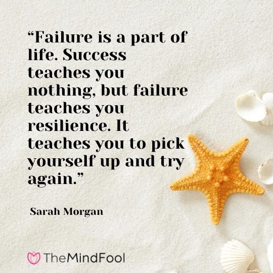 """Failure is a part of life. Success teaches you nothing, but failure teaches you resilience. It teaches you to pick yourself up and try again."" - Sarah Morgan"