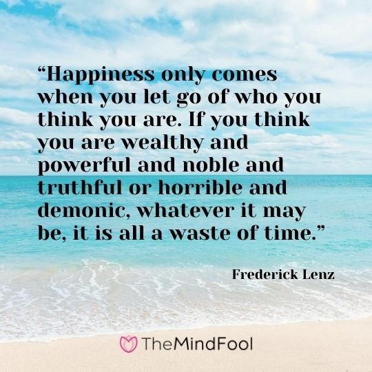"""Happiness only comes when you let go of who you think you are. If you think you are wealthy and powerful and noble and truthful or horrible and demonic, whatever it may be, it is all a waste of time."" - Frederick Lenz"