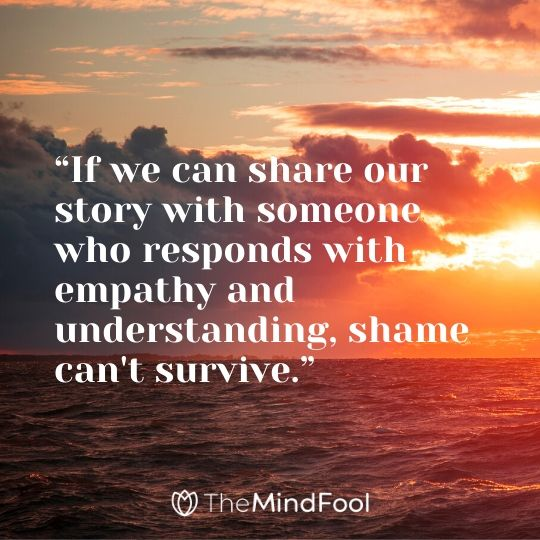 """""""If we can share our story with someone who responds with empathy and understanding, shame can't survive."""""""