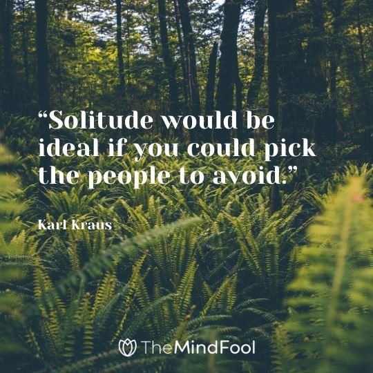 """Solitude would be ideal if you could pick the people to avoid."" – Karl Kraus"