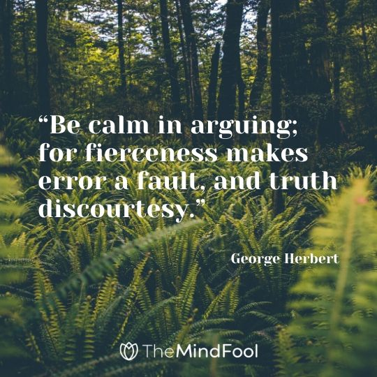 """Be calm in arguing; for fierceness makes error a fault, and truth discourtesy."" – George Herbert"