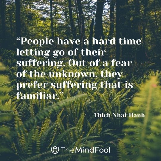 """People have a hard time letting go of their suffering. Out of a fear of the unknown, they prefer suffering that is familiar."" ― Thich Nhat Hanh"
