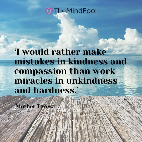 'I would rather make mistakes in kindness and compassion than work miracles in unkindness and hardness.' -  Mother Teresa