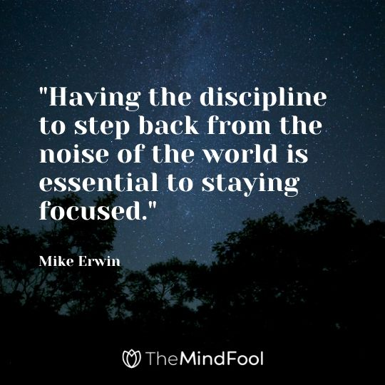 """Having the discipline to step back from the noise of the world is essential to staying focused."" - Mike Erwin"
