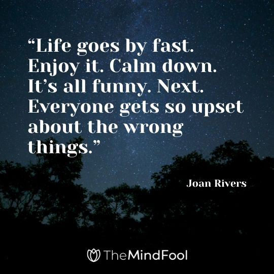 """Life goes by fast. Enjoy it. Calm down. It's all funny. Next. Everyone gets so upset about the wrong things."" – Joan Rivers"