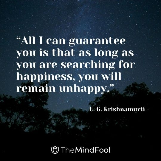 """All I can guarantee you is that as long as you are searching for happiness, you will remain unhappy."" - U. G. Krishnamurti"