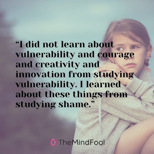 """I did not learn about vulnerability and courage and creativity and innovation from studying vulnerability. I learned about these things from studying shame."""