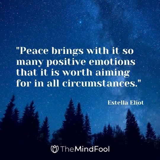 """Peace brings with it so many positive emotions that it is worth aiming for in all circumstances."" - Estella Eliot"