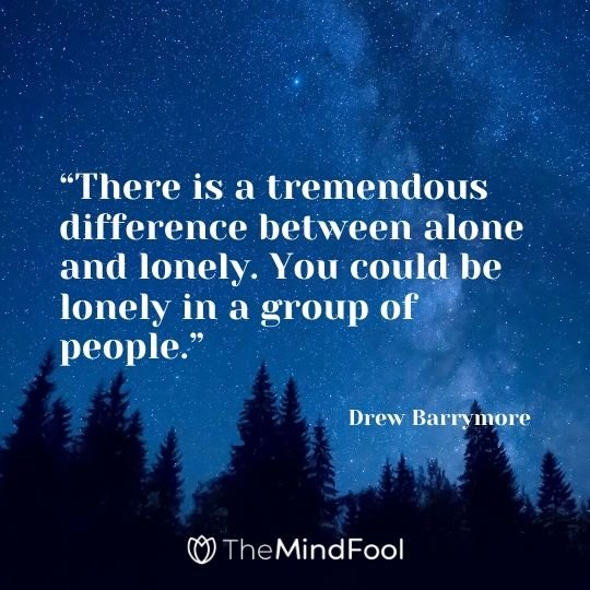 """""""There is a tremendous difference between alone and lonely. You could be lonely in a group of people."""" - Drew Barrymore"""