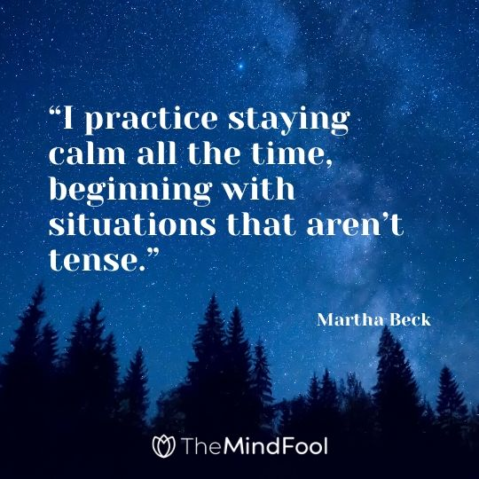 """I practice staying calm all the time, beginning with situations that aren't tense."" – Martha Beck"