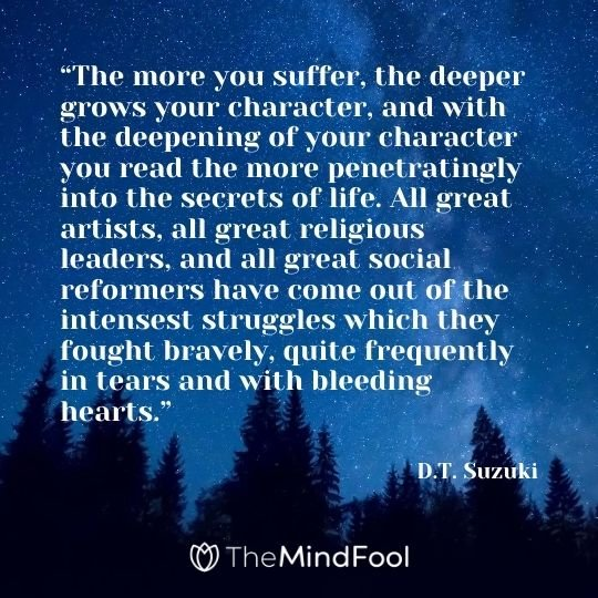 """The more you suffer, the deeper grows your character, and with the deepening of your character you read the more penetratingly into the secrets of life. All great artists, all great religious leaders, and all great social reformers have come out of the intensest struggles which they fought bravely, quite frequently in tears and with bleeding hearts."" ― D.T. Suzuki"