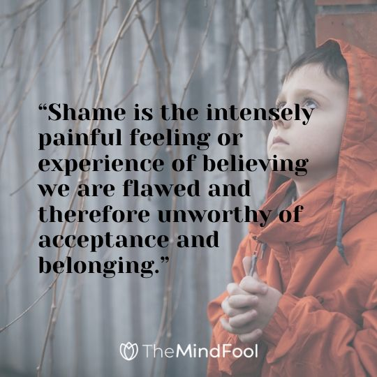 """Shame is the intensely painful feeling or experience of believing we are flawed and therefore unworthy of acceptance and belonging."""