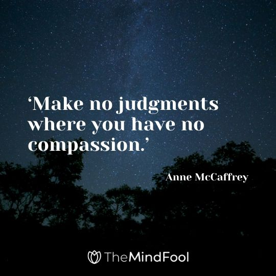 'Make no judgments where you have no compassion.' – Anne McCaffrey
