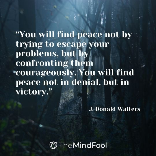 """You will find peace not by trying to escape your problems, but by confronting them courageously. You will find peace not in denial, but in victory."" - J. Donald Walters"