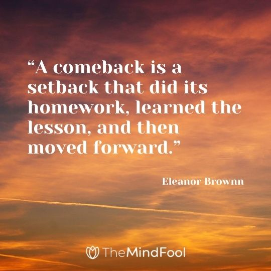 """A comeback is a setback that did its homework, learned the lesson, and then moved forward."" - Eleanor Brownn"