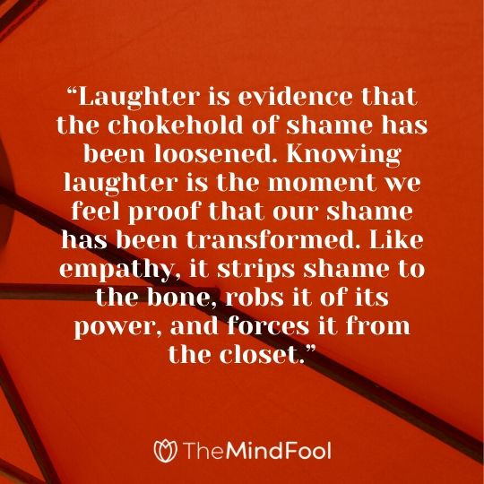 """""""Laughter is evidence that the chokehold of shame has been loosened. Knowing laughter is the moment we feel proof that our shame has been transformed. Like empathy, it strips shame to the bone, robs it of its power, and forces it from the closet."""""""