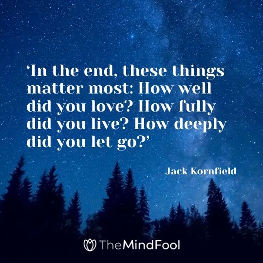 'In the end, these things matter most: How well did you love? How fully did you live? How deeply did you let go?' - Jack Kornfield