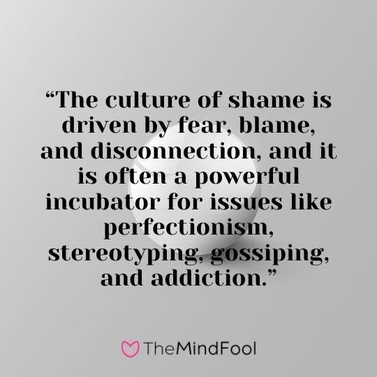 """The culture of shame is driven by fear, blame, and disconnection, and it is often a powerful incubator for issues like perfectionism, stereotyping, gossiping, and addiction."""