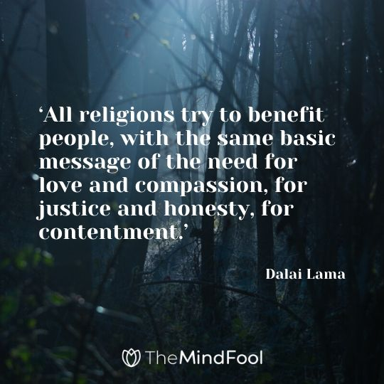 'All religions try to benefit people, with the same basic message of the need for love and compassion, for justice and honesty, for contentment.' – Dalai Lama
