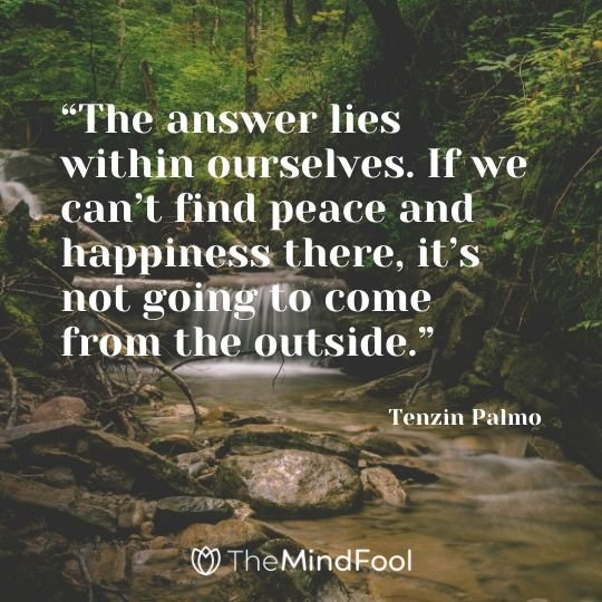 """The answer lies within ourselves. If we can't find peace and happiness there, it's not going to come from the outside."" - Tenzin Palmo"