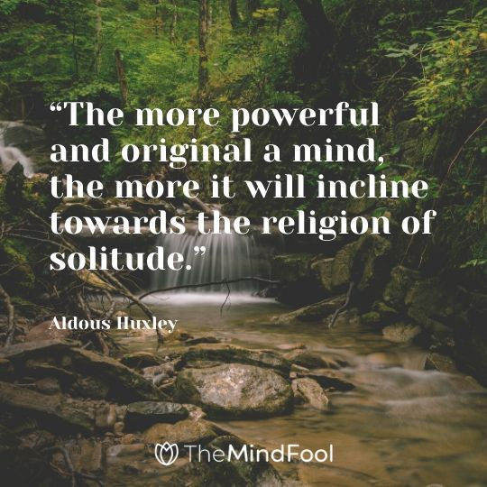 """""""The more powerful and original a mind, the more it will incline towards the religion of solitude."""" – Aldous Huxley"""