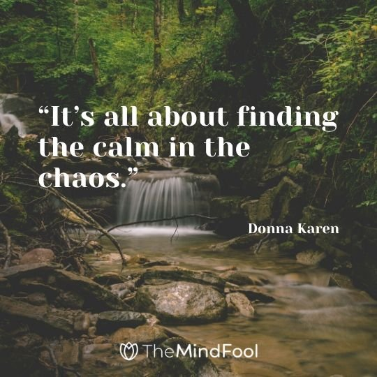 """It's all about finding the calm in the chaos."" – Donna Karen"