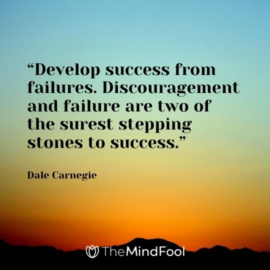 """Develop success from failures. Discouragement and failure are two of the surest stepping stones to success."" - Dale Carnegie"