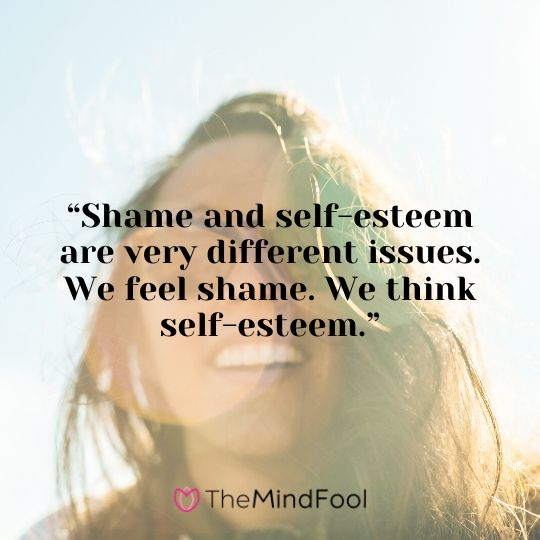 """Shame and self-esteem are very different issues. We feel shame. We think self-esteem."""