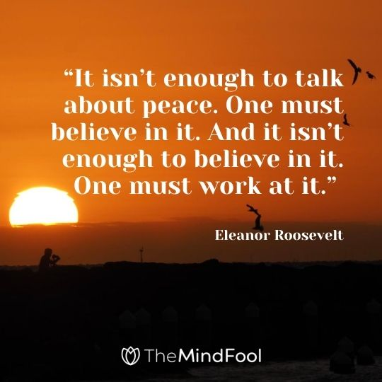"""""""It isn't enough to talk about peace. One must believe in it. And it isn't enough to believe in it. One must work at it."""" – Eleanor Roosevelt"""