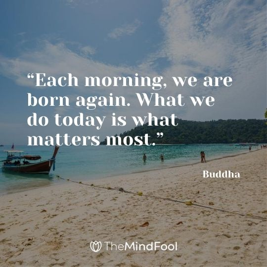 """Each morning, we are born again. What we do today is what matters most."" - Buddha"