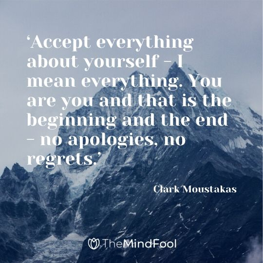 'Accept everything about yourself - I mean everything. You are you and that is the beginning and the end - no apologies, no regrets.' - Clark Moustakas