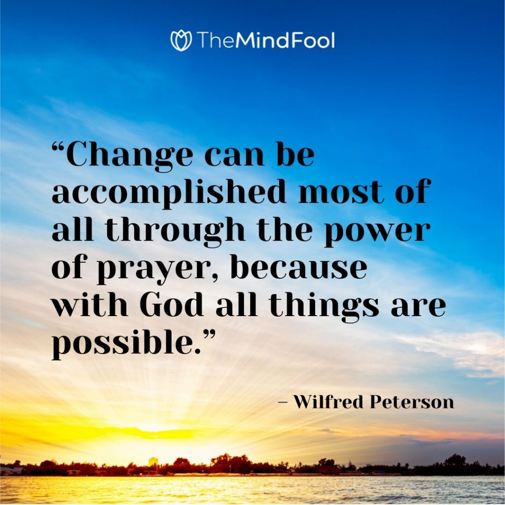 """Change can be accomplished most of all through the power of prayer, because with God all things are possible."" – Wilfred Peterson"