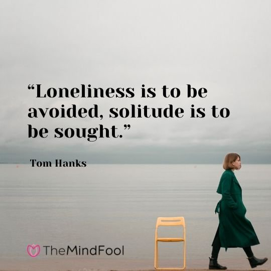 """Loneliness is to be avoided, solitude is to be sought."" - Tom Hanks"
