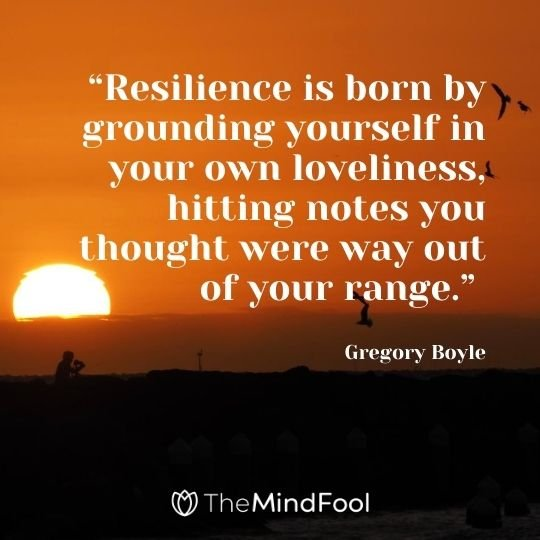 """Resilience is born by grounding yourself in your own loveliness, hitting notes you thought were way out of your range."" - Gregory Boyle"