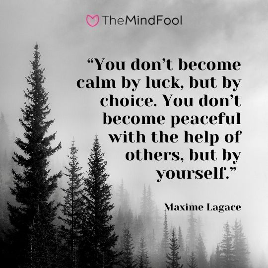 """You don't become calm by luck, but by choice. You don't become peaceful with the help of others, but by yourself."" - Maxime Lagace"