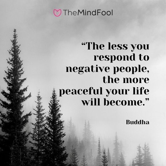 """The less you respond to negative people, the more peaceful your life will become."" – Buddha"