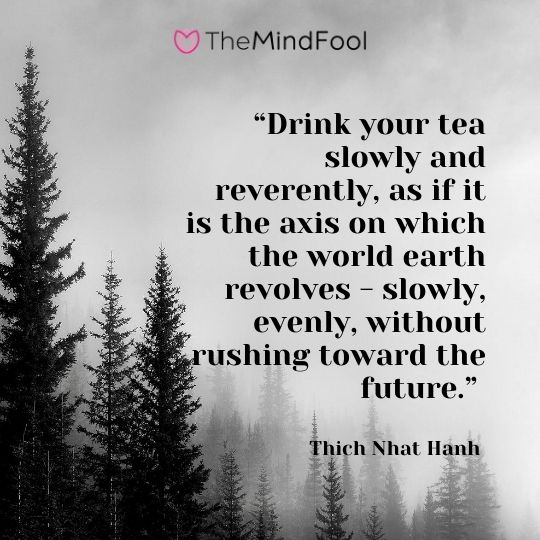 """Drink your tea slowly and reverently, as if it is the axis on which the world earth revolves - slowly, evenly, without rushing toward the future."" ― Thich Nhat Hanh"