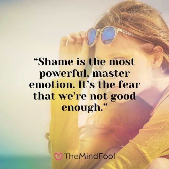"""Shame is the most powerful, master emotion. It's the fear that we're not good enough."""