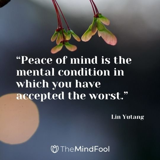 """Peace of mind is the mental condition in which you have accepted the worst."" - Lin Yutang"