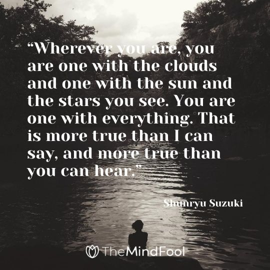 """Wherever you are, you are one with the clouds and one with the sun and the stars you see. You are one with everything. That is more true than I can say, and more true than you can hear."" ― Shunryu Suzuki"