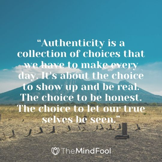 """Authenticity is a collection of choices that we have to make every day. It's about the choice to show up and be real. The choice to be honest. The choice to let our true selves be seen."""