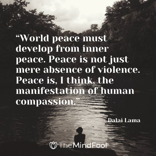 """World peace must develop from inner peace. Peace is not just mere absence of violence. Peace is, I think, the manifestation of human compassion."" - Dalai Lama"
