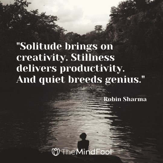 """Solitude brings on creativity. Stillness delivers productivity. And quiet breeds genius."" - Robin Sharma"
