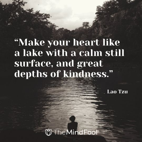 """Make your heart like a lake with a calm still surface, and great depths of kindness."" – Lao Tzu"